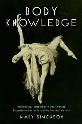 Body Knowledge: Performance, Intermediality, and American Entertainment at the Turn of the Twentieth Century.pdf