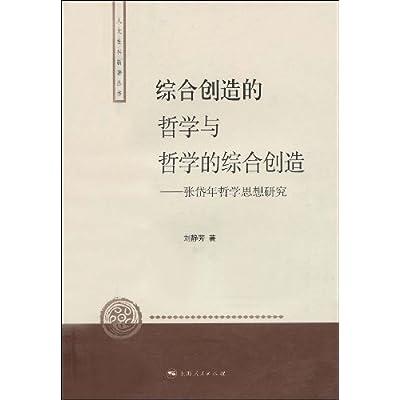 综合创造的哲学与哲学的综合创造 张岱年哲学思想研究 刘...