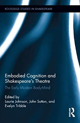 Embodied Cognition and Shakespeare's Theatre: The Early Modern Body-Mind.pdf