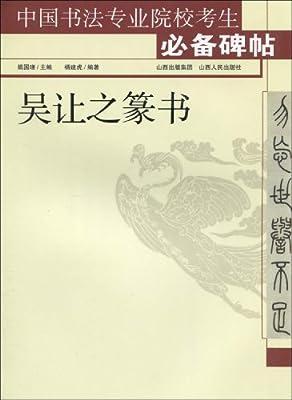 中国书法专业院校考生必备碑帖:吴让之篆书.pdf
