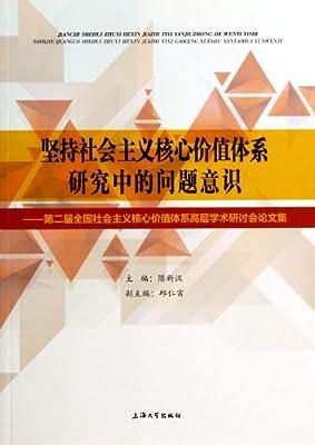 坚持社会主义核心价值体系研究中的问题意识--第二届全国社会主义核心价值体系高层学术研讨会论文集.pdf