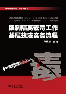 强制隔离戒毒工作系列丛书:强制隔离戒毒工作基层执法实务流程.pdf