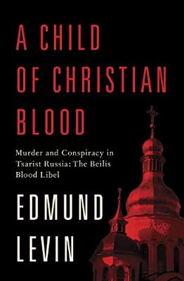 A Child of Christian Blood: Murder and Conspiracy in Tsarist Russia: The Beilis Blood Libel.pdf