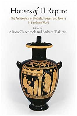 Houses of Ill Repute: The Archaeology of Brothels, Houses, and Taverns in the Greek World.pdf
