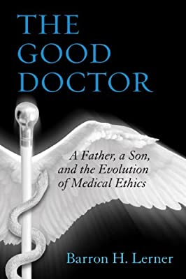 The Good Doctor: A Father, a Son, and the Evolution of Medical Ethics.pdf