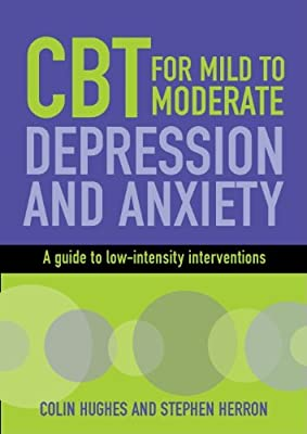 Cognitive Behavioural Therapy for Mild to Moderate Depression and Anxiety: A Guide to Low-Intensity Interventions.pdf