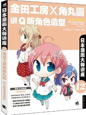 日本漫画大师讲座12:金田工房和角丸圆讲Q版角色造型.pdf