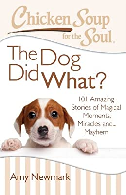 Chicken Soup for the Soul: The Dog Did What?: 101 Amazing Stories of Magical Moments, Miracles and... Mayhem.pdf