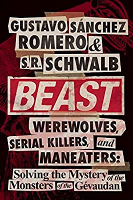 Beast: Werewolves, Serial Killers, & Man-Eaters: The Mystery of the Monsters of the Gevaudan.pdf