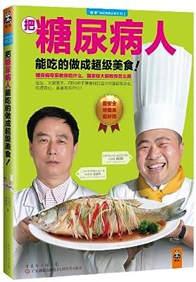 把糖尿病人能吃的做成超级美食!糖尿病专家教你吃什么,国家级大厨教你怎么做.pdf