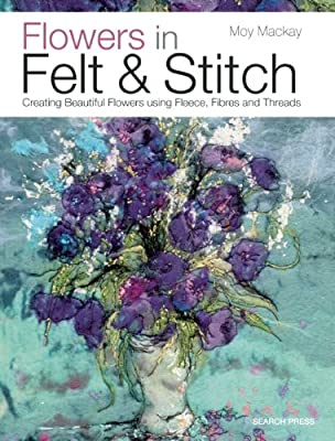 Flowers in Felt & Stitch: Creating Beautiful Flowers Using Fleece, Fibres and Threads.pdf
