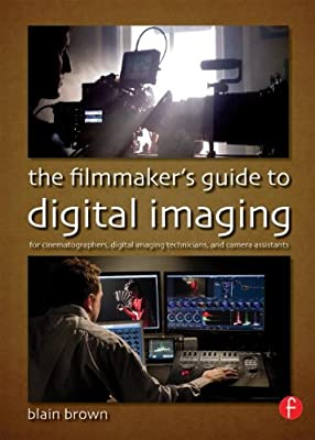 The Filmmaker's Guide to Digital Imaging: for Cinematographers, Digital Imaging Technicians, and Camera Assistants....pdf