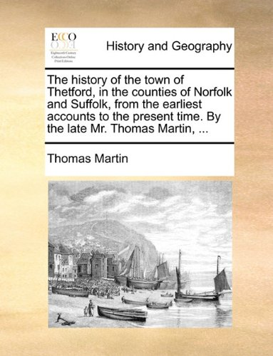 The History of the Town of Thetford, in the Counties of Norfolk and Suffolk, from the Earliest Accounts to the Present Time. by the Late Mr. Thomas Ma-图片