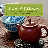 Tea Wisdom: Inspirational Quotes and Quips About the Worlds Most Celebrated Beverage