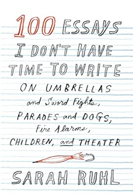 100 Essays I Don't Have Time to Write: On Umbrellas and Sword Fights, Parades and Dogs, Fire Alarms, Children, and Theater.pdf
