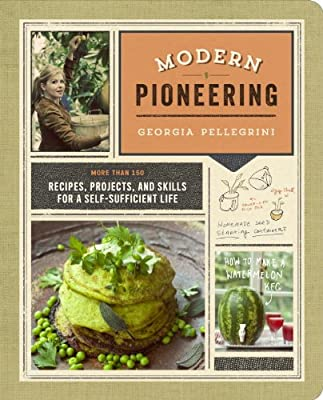 Modern Pioneering: More Than 150 Recipes, Projects, and Skills for a Self-Sufficient Life.pdf