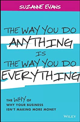 The Way You Do Anything is the Way You Do Everything: The Why of Why Your Business isn't Making More Money.pdf