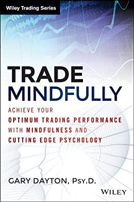 Trade Mindfully: Achieve Your Optimum Trading Performance with Mindfulness and Cutting Edge Psychology.pdf