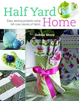Half Yard Home: Easy Sewing Projects Using Left-Over Pieces of Fabric.pdf
