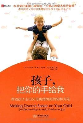 孩子,把你的手给我:帮助孩子走出父母离婚阴影的50种方法.pdf