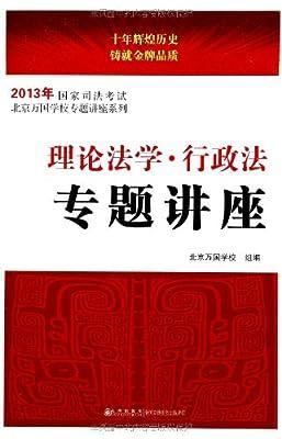 国家司法考试北京万国学校专题讲座系列:理论法学•行政法专题讲座.pdf