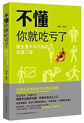 不懂你就吃亏了:做生意不可不知的致富门道.pdf