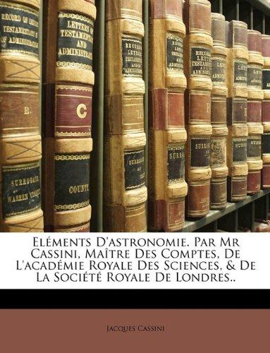El Ments D'Astronomie. Par MR Cassini, Ma Tre Des Comptes, de L'Acad Mie Royale Des Sciences, & de La Soci T Royale de Londres..-图片