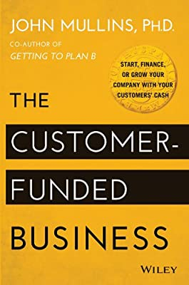 The Customer-Funded Business: Start, Finance, or Grow Your Company with Your Customers' Cash.pdf