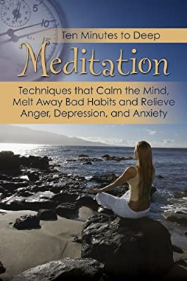 Ten Minutes to Deep Meditation: Techniques That Calm the Mind, Melt Away Bad Habits & Relieve Anger, Depression, and Anxiety.pdf