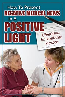 How to Present Negative Medical News in a Positive Light: A Prescription for Health Care Providers.pdf
