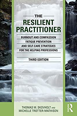 The Resilient Practitioner: Burnout and Compassion Fatigue Prevention and Self-Care Strategies for the Helping....pdf