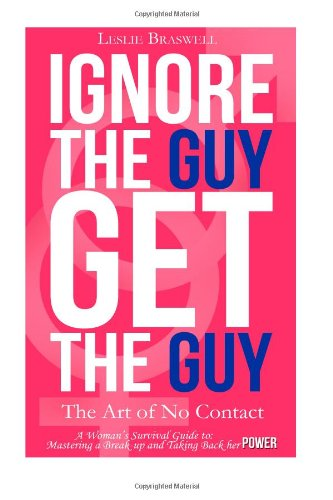 Ignore the Guy, Get the Guy - The Art of No Contact: A Woman's Survival Guide to Mastering a Breakup and Taking Back Her Power