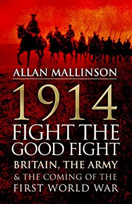 1914: Fight the Good Fight: Britain, the Army and the Coming of the First World War.pdf