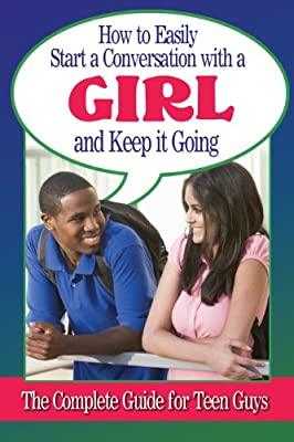 How to Easily Start a Conversation with a Girl and Keep It Going: The Complete Guide for Teen Guys.pdf