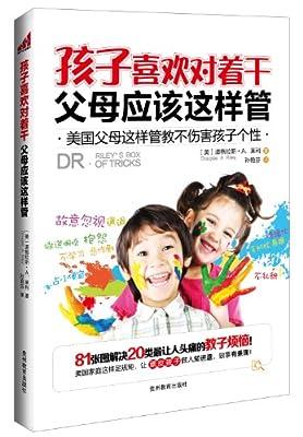孩子喜欢对着干,父母应该这样管:美国父母这样管教不伤害孩子个性.pdf