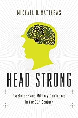 Head Strong: Psychology and Military Dominance in the 21st Century.pdf