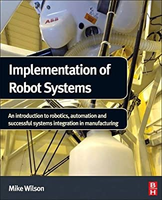 Implementation of Robot Systems: An Introduction to Robotics, Automation and Successful Systems Integration in....pdf