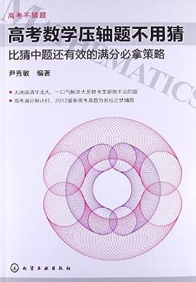 高考不猜题•高考数学压轴题不用猜:比猜中题还有效的满分必拿策略.pdf