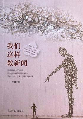 我们这样教新闻:汕头大学长江新闻与传播学院实践教学文集.pdf