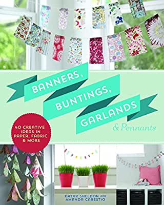 Banners, Buntings, Garlands & Pennants: 40 Creative Ideas Using Paper, Fabric & More.pdf