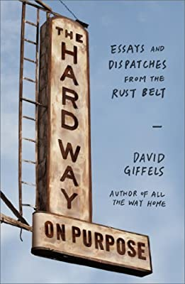 The Hard Way on Purpose: Essays and Dispatches from the Rust Belt.pdf