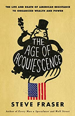The Age of Acquiescence: The Life and Death of American Resistance to Organized Wealth and Power.pdf