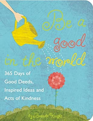 Be a Good in the World: 365 Days of Good Deeds, Inspired Ideas and Acts of Kindness.pdf