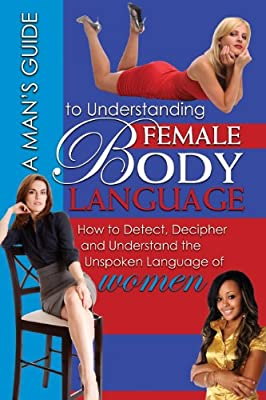 A Man's Guide to Understanding Female Body Language: How to Detect, Decipher, and Understand the Unspoken Language of Women.pdf