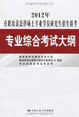 2012年在职攻读法律硕士专业学位研究生招生联考专业综合考试大纲.pdf
