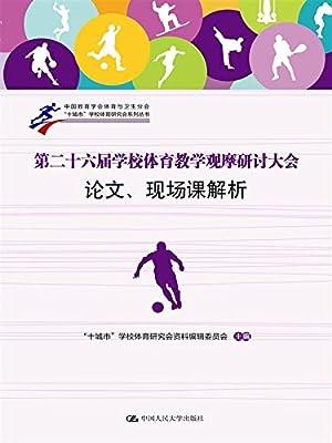 第二十六届学校体育教学观摩研讨大会论文、现场课解析.pdf