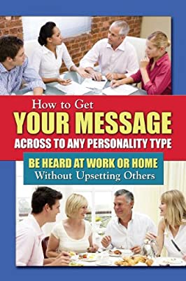 How to Get Your Message Across to Any Personality Type: Be Heard at Work or Home Without Upsetting Others.pdf