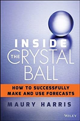 Inside the Crystal Ball: How to Successfully Make and Use Forecasts.pdf