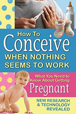 How to Conceive When Nothing Seems to Work: What You Need to Know about Getting Pregnant: New Research and Technology Revealed.pdf