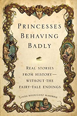 Princesses Behaving Badly: Real Stories from History Without the Fairy-Tale Endings.pdf